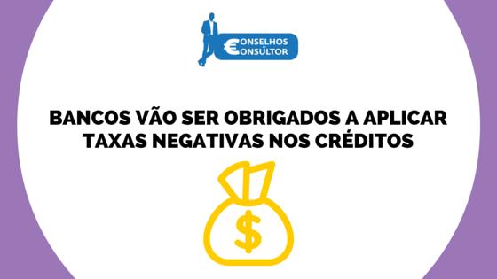 Bancos vão ser obrigados a aplicar taxas negativas nos créditos