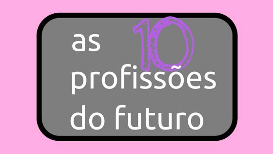 As 10 profissões do futuro para nós!