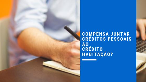 Compensa juntar créditos pessoais ao crédito habitação?