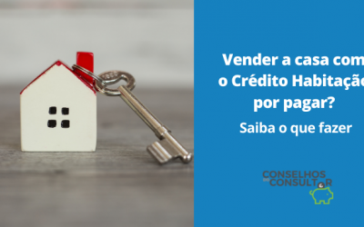 Vender a casa com Crédito Habitação por pagar? Saiba o que fazer