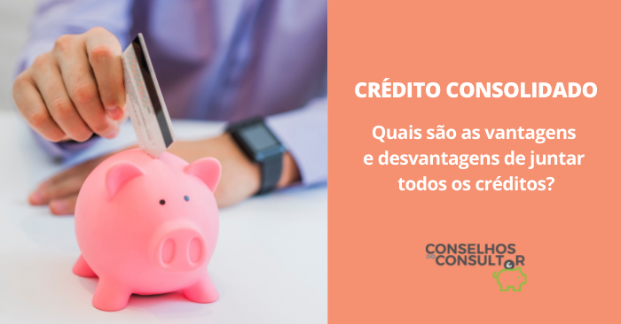 Crédito Consolidado: vantagens e desvantagens de juntar todos os créditos